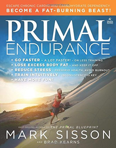 Primal Endurance: Escape Chronic Cardio and Carbohydrate Dependency and Become a Fat Burning Beast! - Mark Sisson und Brad Kearns