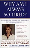 Why Am I Always So Tired?: Discover How Correcting Your Body's Copper Imbalance Can * Keep Your Body From Giving Out Before Your Mind Does *Free You from Those Midday Slumps * Give You the Energy Breakthrough You've Been Looking For