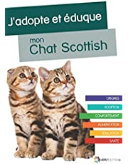 J'adopte et éduque mon Chat Scottish: Origines, adoption, comportement, alimentation, éducation et santé du Chat Scottish