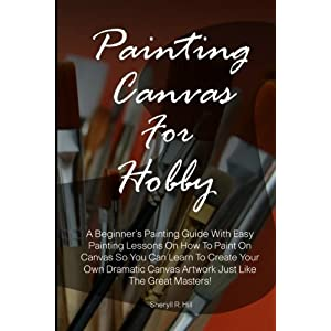 Painting Canvas For Hobby: A Beginner's Painting Guide With Easy Painting Lessons On How To Paint On Canvas So You Can Learn To Create Your Own Dramatic Canvas Artwork Just Like The Great Masters!
