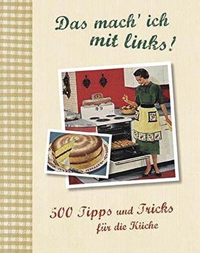 Das mach' ich mit links!: 500 Tipps und Tricks für die Küche