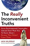 The Really Inconvenient Truths: Seven Environmental Catastrophes Liberals Dont Want You to Know About--Because They Helped Cause Them