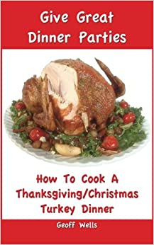 How To Cook A Complete Thanksgiving/Christmas Turkey Dinner: Volume 1 (Give Great Dinner Parties)