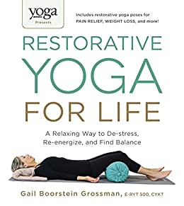 Yoga Journal Presents Restorative Yoga for Life: A Relaxing Way to De-stress, Re-energize, and Find Balance by [Grossman, Gail Boorstein]