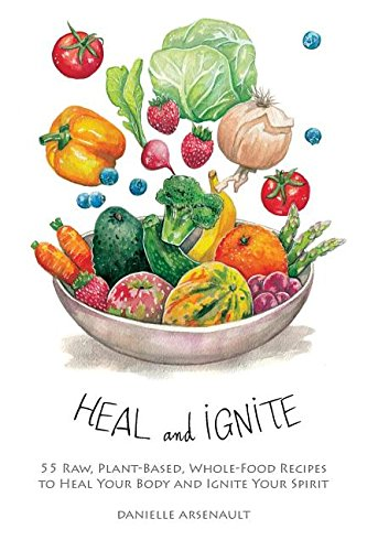 Heal and Ignite: 55 Raw, Plant-Based, Whole-Food Recipes to Heal Your Body and Ignite Your Spirit by Danielle Arsenault