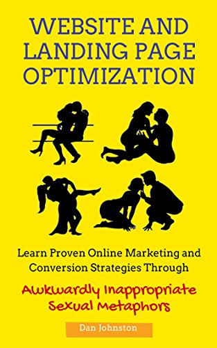 Website and Landing Page Optimization: A Beginners Guide To Converting More Traffic Into Cash: Learn Proven Online Marketing and Conversion Strategies Through Awkwardly Inappropriate Dating Metaphors