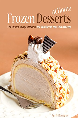 Frozen Desserts at Home: The Easiest Recipes Made in the Comfort of Your Own Freezer by April Blomgren
