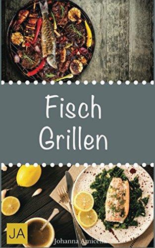 Fisch Grillen: 30 Rezepte für leckere Fisch-Gerichte zum Grillen: Damit die nächste Grill-Party ein Erfolg wird ! Taschenbuch – 1. September 2017 Johanna Amicella Independently published 1549646729