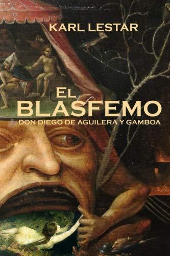 El Blasfemo: Don Diego de Aguilera y Gamboa: Amazon.es: Lestar, Karl, Laster, Carlos Alberto: Libros