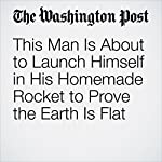 This Man Is About to Launch Himself in His Homemade Rocket to Prove the Earth Is Flat | Avi Selk