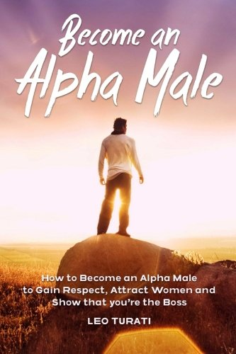 Become an Alpha Male: How to Become an Alpha Male to Gain Respect, Attract Women and Show that you're the Boss PDF