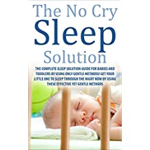 The No Cry Sleep Solution:  The Complete Sleep Solution Guide for Babies and Toddlers by using only Gentle Methods! (Baby Sleep, Get Baby to sleep through ... Sleep, Newborn Sleep, Toddlers Sleep )