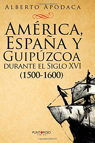 América, España y Guipúzcoa durante el Siglo XVI: ¿Continúa la Leyenda Negra?: Amazon.es: Apodaca Garaigordobil, Alberto: Libros