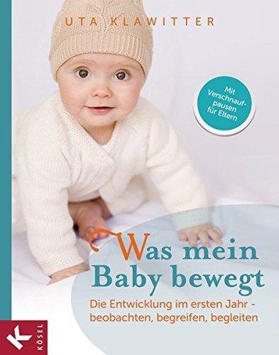 Was mein Baby bewegt: Die Entwicklung im ersten Jahr - beobachten, begreifen, begleiten