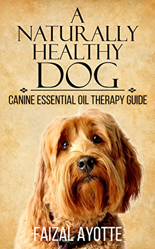 A Naturally Healthy Dog: Canine Essential Oil Therapy Guide by [Ayotte, Faizal]