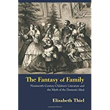 The Fantasy of Family: Nineteenth-Century Children's Literature and the Myth of the Domestic Ideal