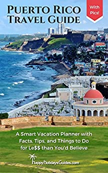 Puerto Rico Travel Guide: A Smart Vacation Planner with Facts, Tips, and Things to Do for Le$$ than You'd Believe by [Happy Holidays Guides]