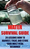 Water Survival Guide: 20 Lessons How To Harvest, Treat, and Store Your Most Vital Resource
