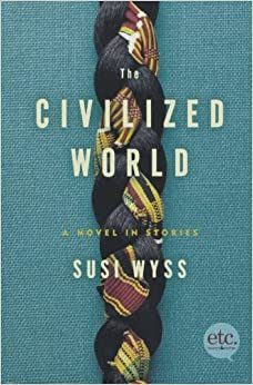 The Civilized World A Novel In Stories Susi Wyss