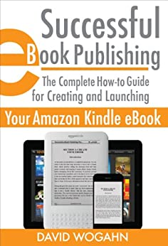 Successful eBook Publishing: The Complete How-to Guide for Creating and Launching Your Amazon Kindle eBook by [Wogahn, David]