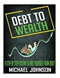 Debt To Wealth: A Step By Step System To Free Yourself From Debt!