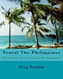 Travel The Philippines: The Ultimate Novice Guide to The Philippines