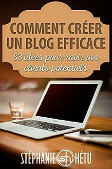 Comment créer un blog efficace: 83 idées pour ravir vos clients potentiels (French Edition) by [Hétu, Stéphanie]