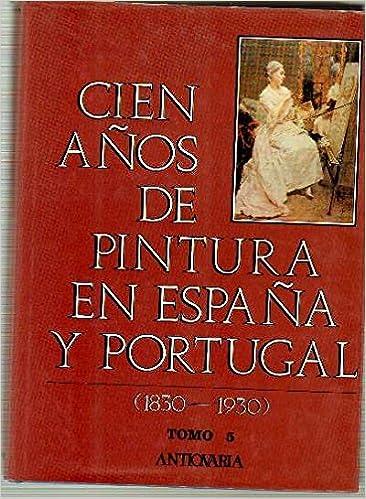 CIEN AÑOS DE PINTURA EN ESPAÑA Y PORTUGAL. 1830-1930 . Tomo 5 ...