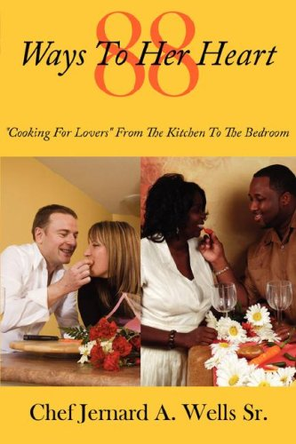 88 Ways To Her Heart: ''Cooking For Lovers'' From The Kitchen To The Bedroom by Wells Sr Chef Jernard a