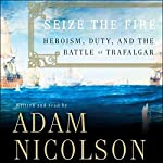 Seize the Fire: Heroism, Duty, and the Battle of Trafalgar | Adam Nicolson