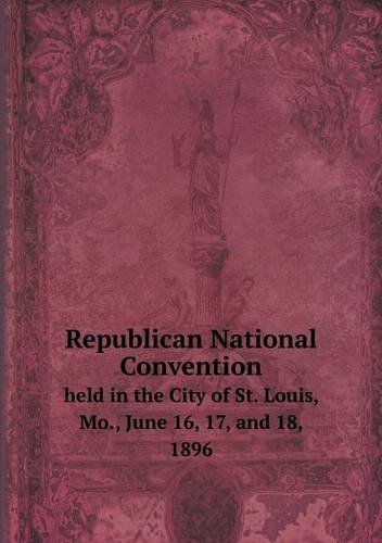 Download Republican National Convention held in the City of St. Louis, Mo., June 16, 17, and 18, 1896 pdf epub