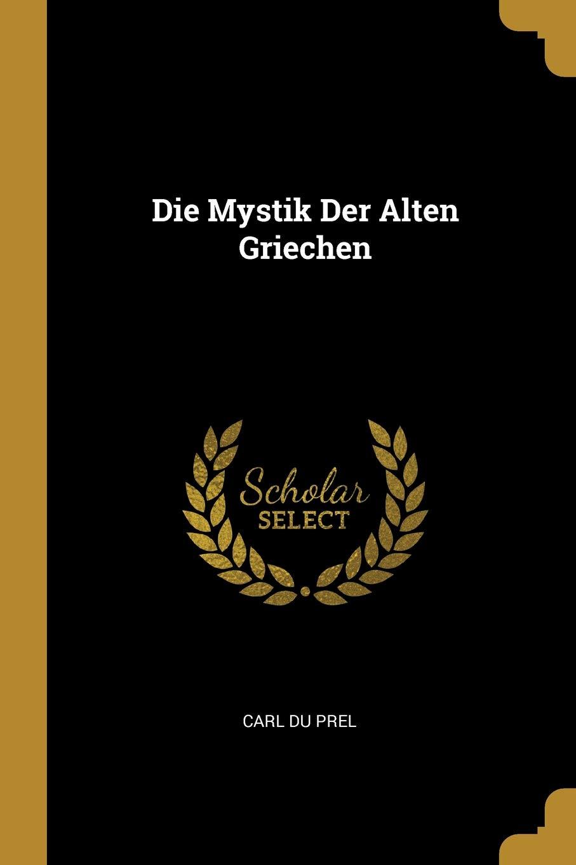 Die Mystik Der Alten Griechen (German Edition): Carl Du Prel