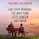 And Every Morning the Way Home Gets Longer and Longer: A Novella | Fredrik Backman