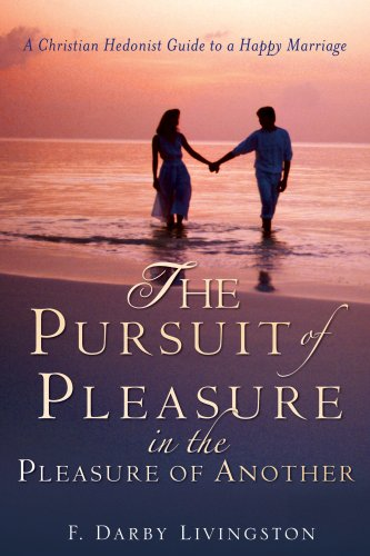 The Pursuit of Pleasure in the Pleasure of Another: A Christian Hedonist Guide to a Happy Marriage