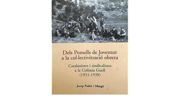 Dels Pomells De Joventut a la col.lectivitzacio obrera, Catalanistes i sindicalistes a la Colonia Guell (1931-1939): Josep Padro i Margo: Amazon.com: Books