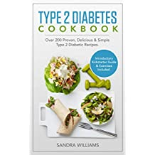 Type 2 Diabetes Cookbook: Over 200 Proven, Delicious & Simple Type 2 Diabetic Recipes. Introductory Kickstarter Guide and Exercises Included.