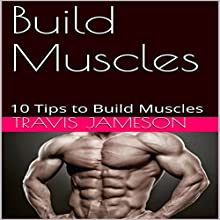 Build Muscles: 10 Tips to Build Muscles Audiobook by Travis Jameson Narrated by JD Kelly