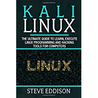 Kali Linux: The ultimate guide to learn, execute linux programming and Hacking tools for computers