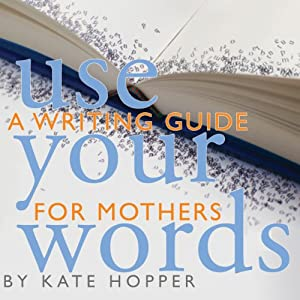 Use Your Words: A Writing Guide for Mothers Audiobook