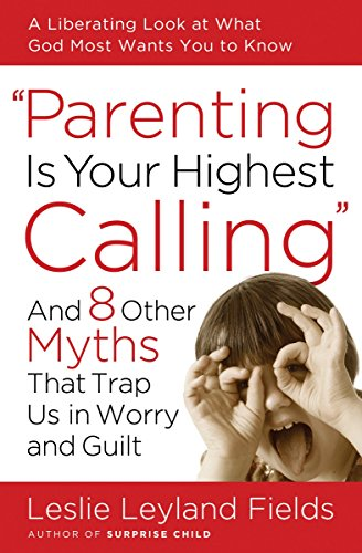 Parenting Is Your Highest Calling: And Eight Other Myths That Trap Us in Worry and Guilt ()