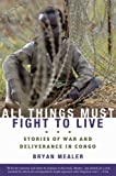 img - for All Things Must Fight to Live: Stories of War and Deliverance in Congo book / textbook / text book