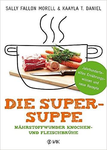 Buch: Die Super-Suppe: Nährstoffwunder Knochen- und Fleischbrühe: Jahrhundertealtes Ernährungswissen und neue Rezepte