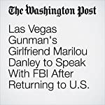 Las Vegas Gunman's Girlfriend Marilou Danley to Speak With FBI After Returning to U.S. | Mark Berman,Matt Zapotosky