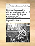 Observations on the Virtues and Operations of Medicines by Bryan Robinson, M D, Bryan Robinson, 1170475760
