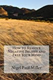 How to Remove Negative Beliefs and Free Your Mind, Nigel Paul Miller, 1483960617