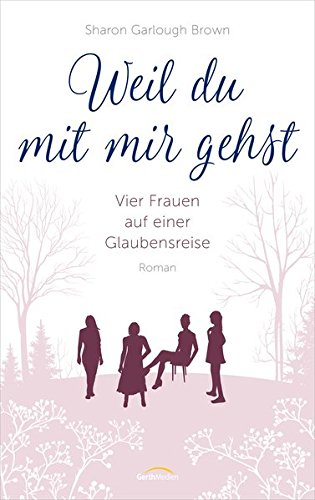Weil du mit mir gehst: Vier Frauen auf einer Glaubensreise. Roman.