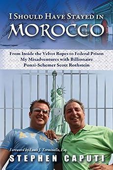 I Should Have Stayed in Morocco: My misadventures with billionaire Ponzi-Schemer Scott Rothstein by [Caputi, Stephen]