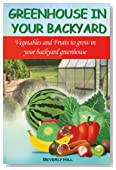 Greenhouse In Your Backyard: Vegetables and Fruits to Grow in Your Backyard Greenhouse (Greenhouse, greenhouse effect, greenhouse gases, greenhouse ... mini greenhouse, backyard greenhouse)