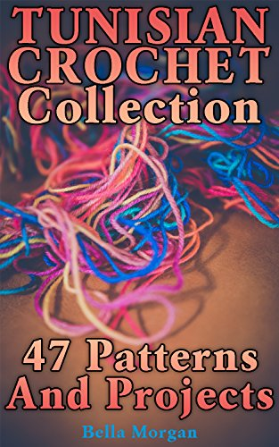 Tunisian Crochet Collection: 47 Patterns And Projects: (Crochet Patterns, Crochet Stitches)