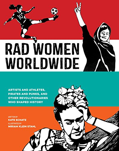 Rad Women Worldwide: Artists and Athletes, Pirates and Punks, and Other Revolutionaries Who Shaped History from Kate Schatz Miriam Klein Stahl